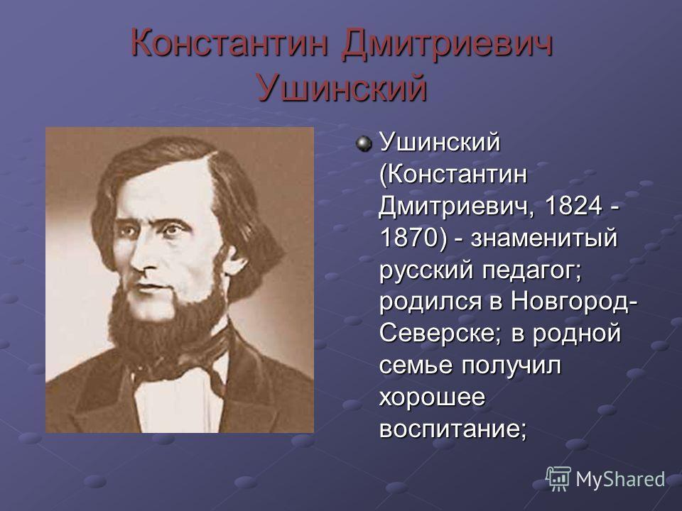 Константин Дмитриевич Ушинский Ушинский (Константин Дмитриевич, 1824 - 1870) - знаменитый русский педагог; родился в Новгород- Северске; в родной семье получил хорошее воспитание;