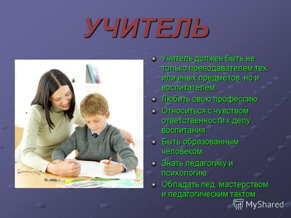 УЧИТЕЛЬ Учитель должен быть не только преподавателем тех или иных предметов, но и воспитателем. Любить свою профессию. Относиться с чувством ответственности к делу воспитания. Быть образованным человеком. Знать педагогику и психологию. Обладать пед.