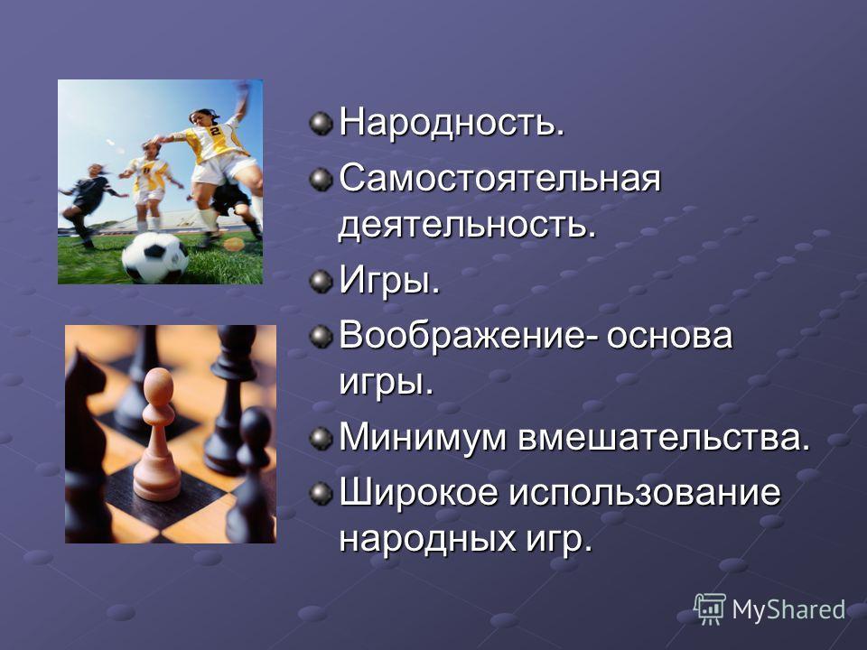 Народность. Самостоятельная деятельность. Игры. Воображение- основа игры. Минимум вмешательства. Широкое использование народных игр.