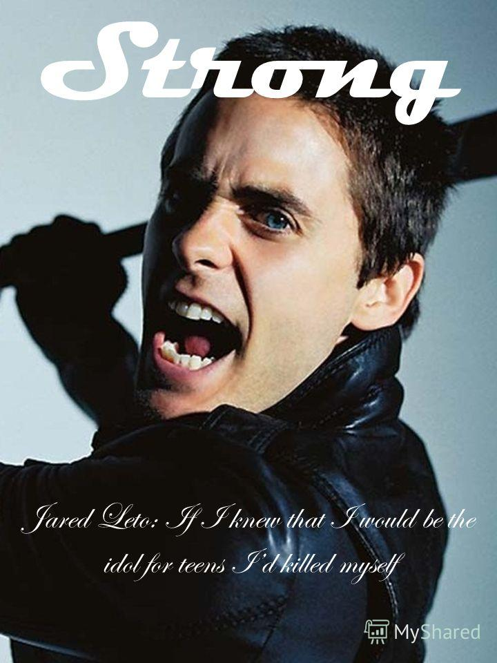 Strong Jared Leto: If I knew that I would be the idol for teens Id killed myself
