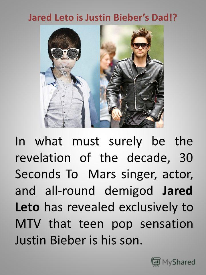 Jared Leto is Justin Biebers Dad!? In what must surely be the revelation of the decade, 30 Seconds To Mars singer, actor, and all-round demigod Jared Leto has revealed exclusively to MTV that teen pop sensation Justin Bieber is his son.