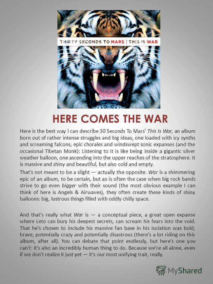 HERE COMES THE WAR Here is the best way I can describe 30 Seconds To Mars' This Is War, an album born out of rather intense struggles and big ideas, one loaded with icy synths and screaming falcons, epic chorales and windswept sonic expanses (and the