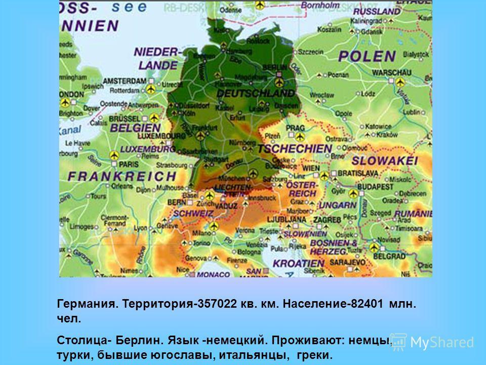 Германия. Территория-357022 кв. км. Население-82401 млн. чел. Столица- Берлин. Язык -немецкий. Проживают: немцы, турки, бывшие югославы, итальянцы, греки.
