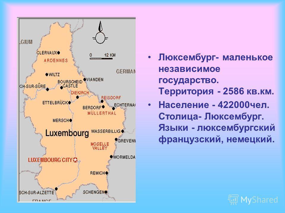 Люксембург- маленькое независимое государство. Территория - 2586 кв.км. Население - 422000чел. Столица- Люксембург. Языки - люксембургский французский, немецкий.