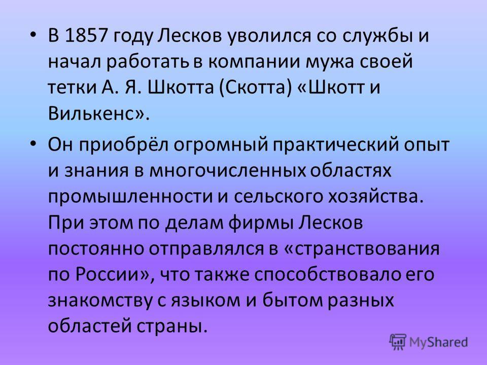 В 1857 году Лесков уволился со службы и начал работать в компании мужа своей тетки А. Я. Шкотта (Скотта) «Шкотт и Вилькенс». Он приобрёл огромный практический опыт и знания в многочисленных областях промышленности и сельского хозяйства. При этом по д