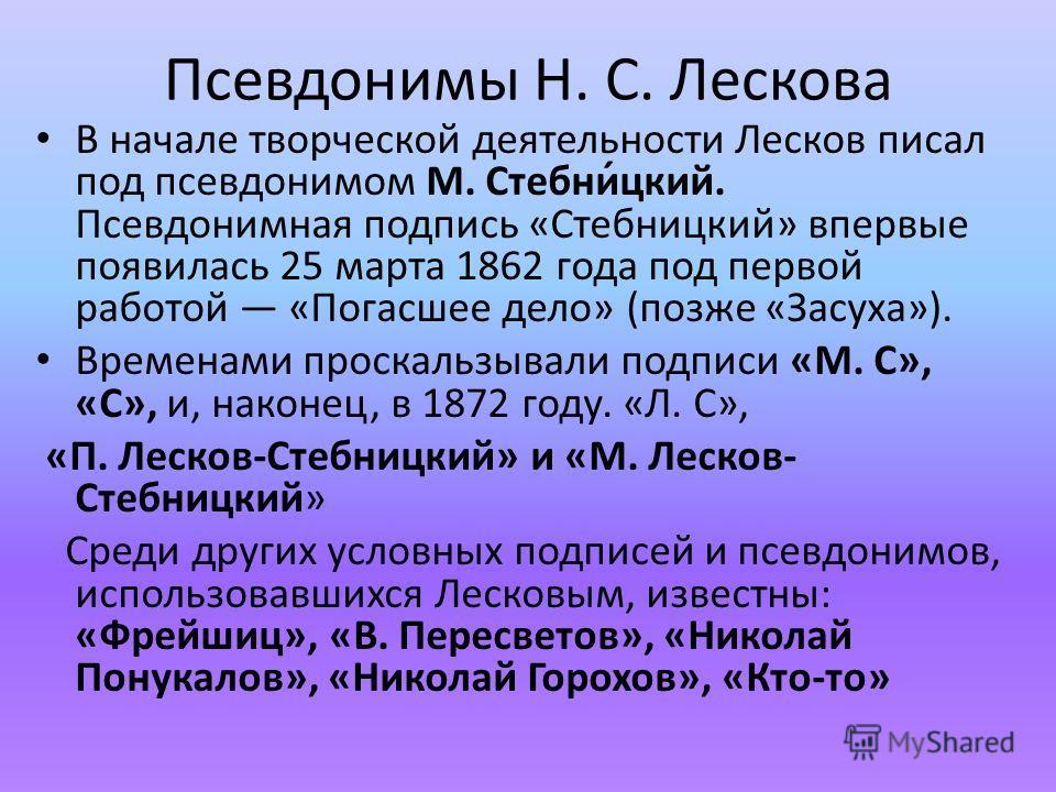 Псевдонимы Н. С. Лескова В начале творческой деятельности Лесков писал под псевдонимом М. Стебни́цкий. Псевдонимная подпись «Стебницкий» впервые появилась 25 марта 1862 года под первой работой «Погасшее дело» (позже «Засуха»). Временами проскальзывал