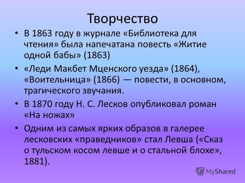 Творчество В 1863 году в журнале «Библиотека для чтения» была напечатана повесть «Житие одной бабы» (1863) «Леди Макбет Мценского уезда» (1864), «Воительница» (1866) повести, в основном, трагического звучания. В 1870 году Н. С. Лесков опубликовал ром
