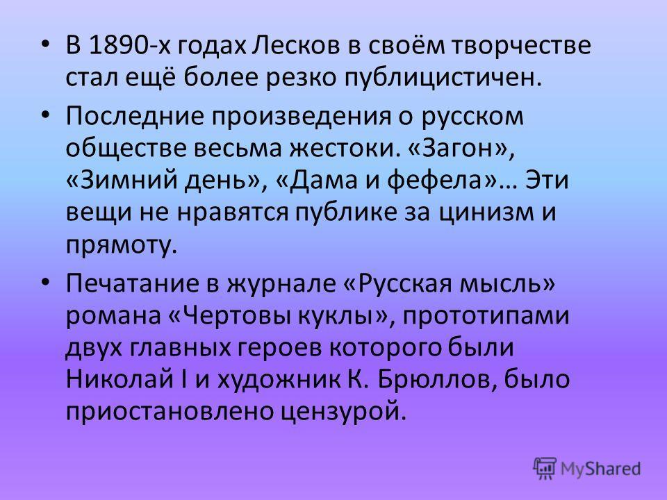 В 1890-х годах Лесков в своём творчестве стал ещё более резко публицистичен. Последние произведения о русском обществе весьма жестоки. «Загон», «Зимний день», «Дама и фефела»… Эти вещи не нравятся публике за цинизм и прямоту. Печатание в журнале «Рус