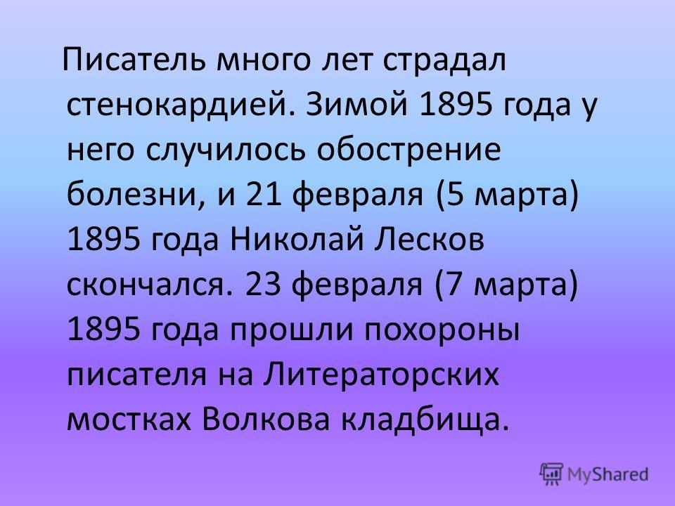 Писатель много лет страдал стенокардией. Зимой 1895 года у него случилось обострение болезни, и 21 февраля (5 марта) 1895 года Николай Лесков скончался. 23 февраля (7 марта) 1895 года прошли похороны писателя на Литераторских мостках Волкова кладбища