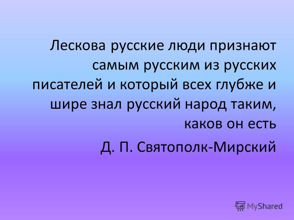 Лескова русские люди признают самым русским из русских писателей и который всех глубже и шире знал русский народ таким, каков он есть Д. П. Святополк-Мирский