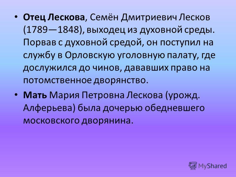 Отец Лескова, Семён Дмитриевич Лесков (17891848), выходец из духовной среды. Порвав с духовной средой, он поступил на службу в Орловскую уголовную палату, где дослужился до чинов, дававших право на потомственное дворянство. Мать Мария Петровна Лесков