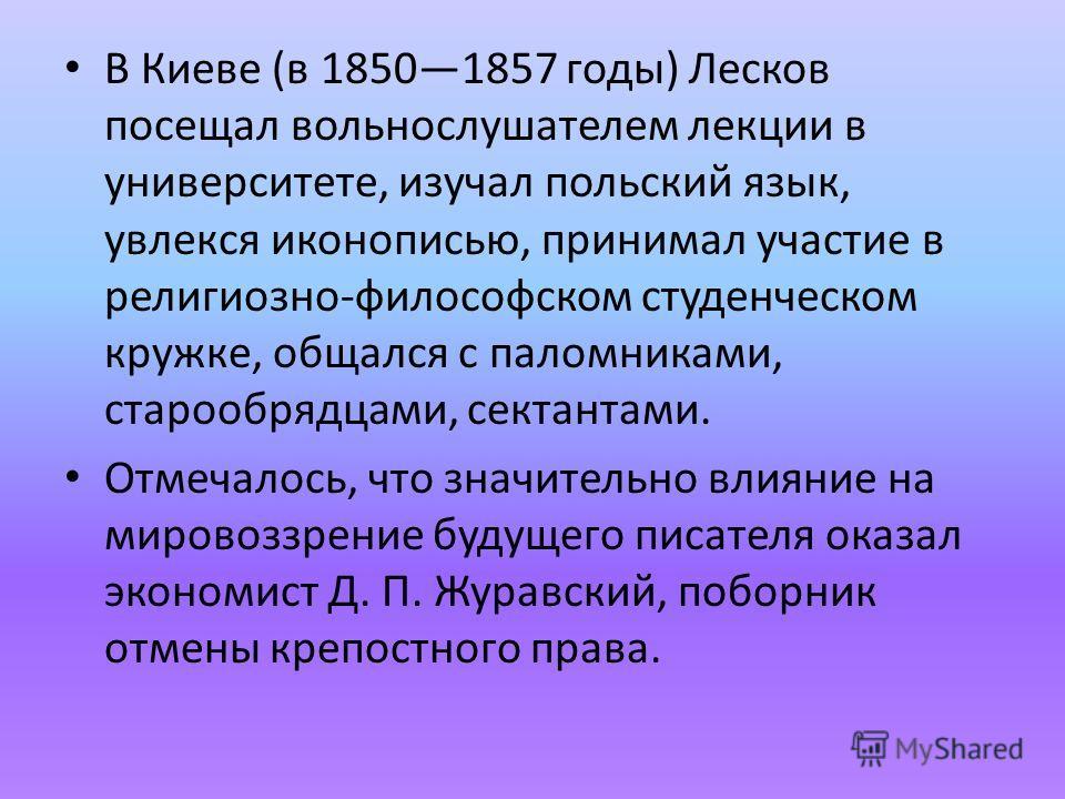 В Киеве (в 18501857 годы) Лесков посещал вольнослушателем лекции в университете, изучал польский язык, увлекся иконописью, принимал участие в религиозно-философском студенческом кружке, общался с паломниками, старообрядцами, сектантами. Отмечалось, ч