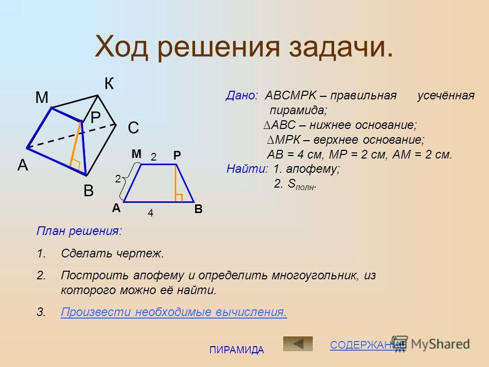 ПИРАМИДА ЗАДАЧА 1 Найдите: 1. апофему пирамиды; 2. площадь полной поверхности. СОДЕРЖАНИЕ Стороны оснований правильной треугольной усеченной пирамиды равны 4 см и 2 см, а боковое ребро равно 2 см.