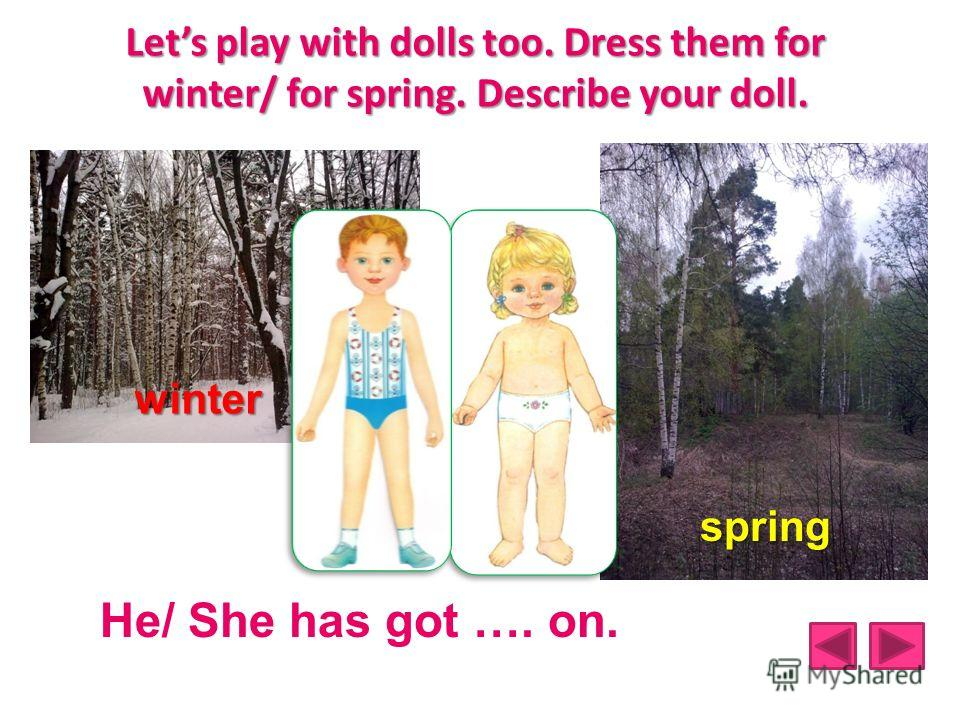 Lets play with dolls too. Dress them for winter/ for spring. Describe your doll. winter spring He/ She has got …. on.
