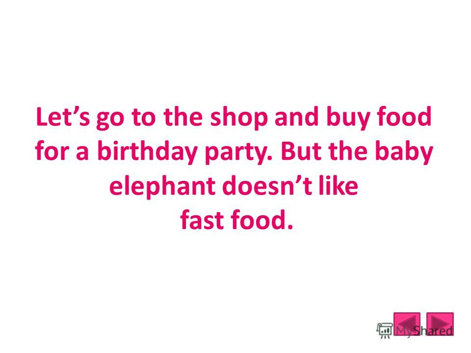 Lets go to the shop and buy food for a birthday party. But the baby elephant doesnt like fast food.