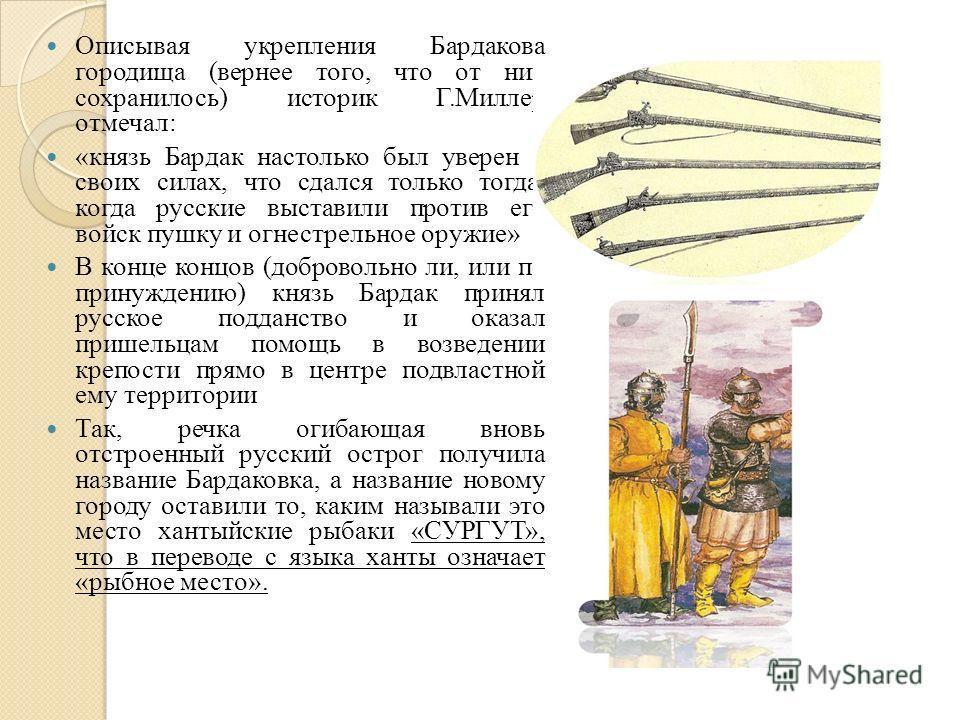 Описывая укрепления Бардакова городища (вернее того, что от них сохранилось) историк Г.Миллер отмечал: «князь Бардак настолько был уверен в своих силах, что сдался только тогда, когда русские выставили против его войск пушку и огнестрельное оружие» В
