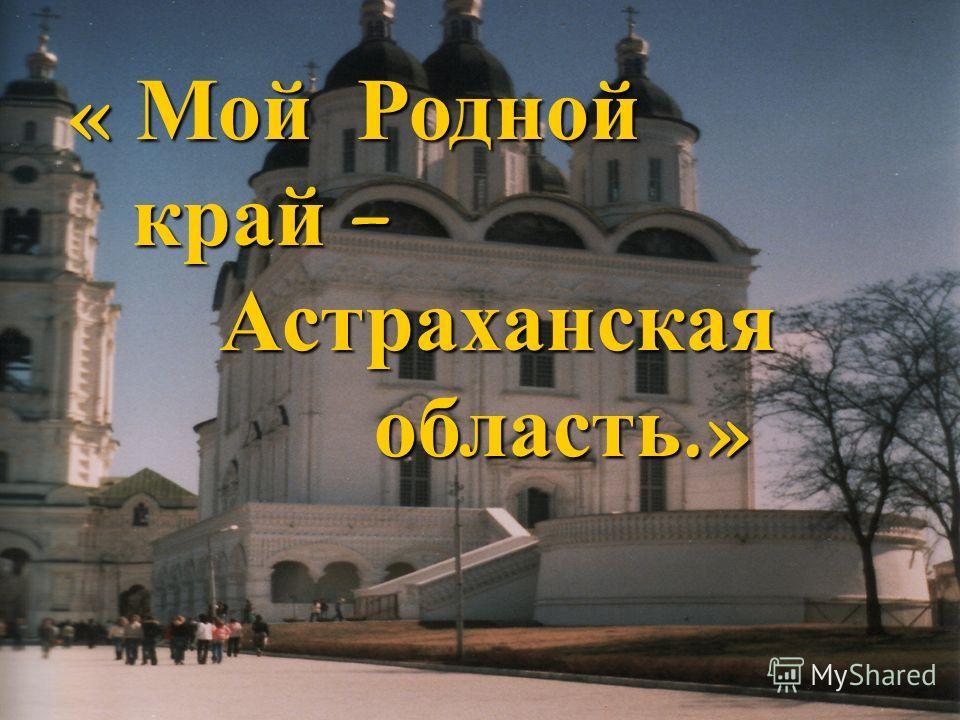 « Мой Родной край – край – Астраханская Астраханская область.» область.»