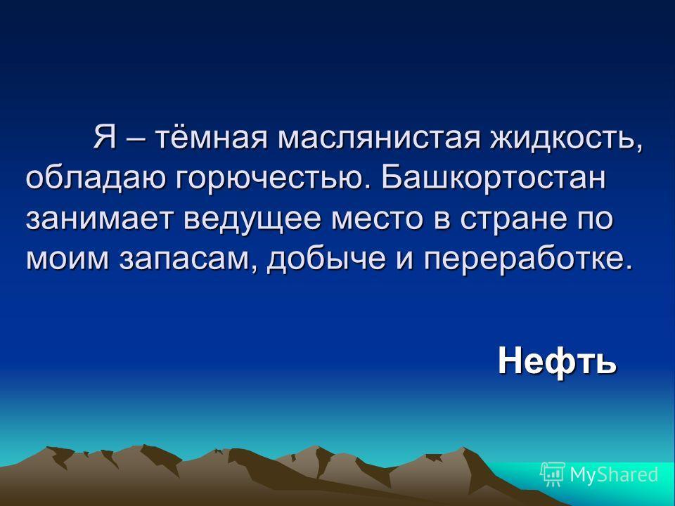 Я – тёмная маслянистая жидкость, обладаю горючестью. Башкортостан занимает ведущее место в стране по моим запасам, добыче и переработке. Нефть