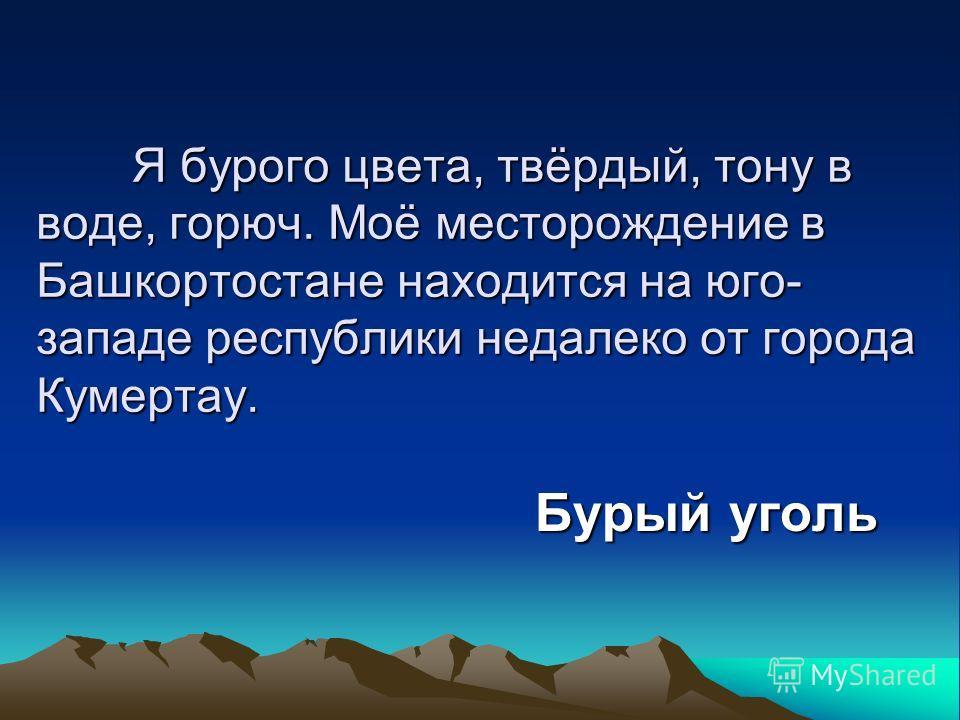 Я бурого цвета, твёрдый, тону в воде, горюч. Моё месторождение в Башкортостане находится на юго- западе республики недалеко от города Кумертау. Бурый уголь