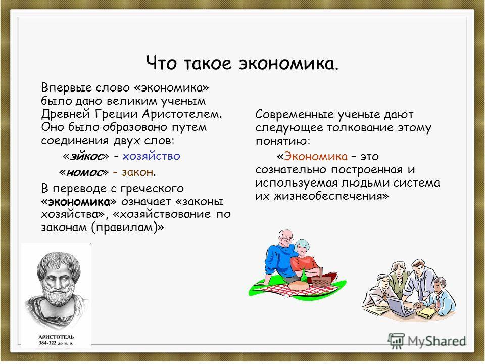 Что такое экономика. Впервые слово «экономика» было дано великим ученым Древней Греции Аристотелем. Оно было образовано путем соединения двух слов: «эйкос» - хозяйство «номос» - закон. В переводе с греческого «экономика» означает «законы хозяйства»,