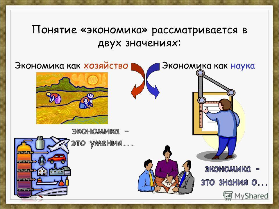 Понятие «экономика» рассматривается в двух значениях: Экономика как хозяйствоЭкономика как наука
