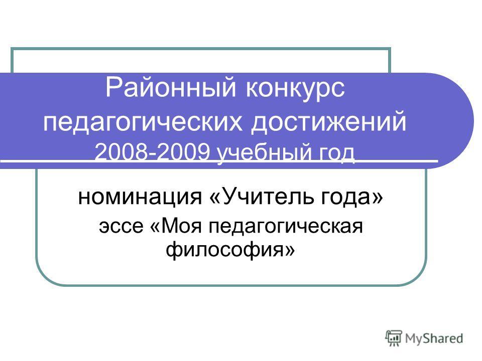 Районный конкурс педагогических достижений 2008-2009 учебный год номинация «Учитель года» эссе «Моя педагогическая философия»