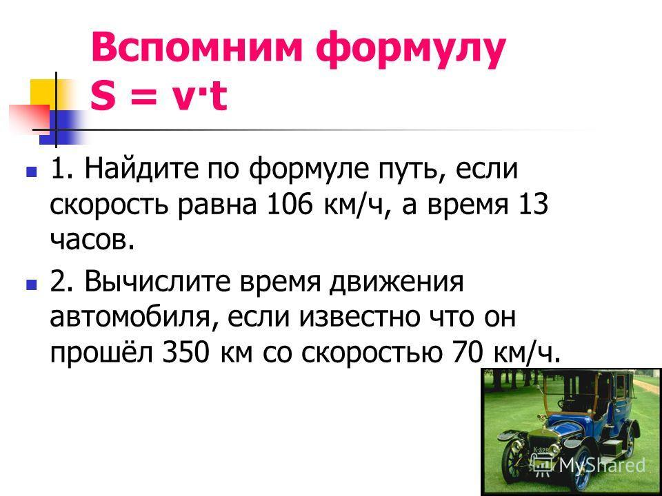Вспомним формулу S = v·t 1. Найдите по формуле путь, если скорость равна 106 км/ч, а время 13 часов. 2. Вычислите время движения автомобиля, если известно что он прошёл 350 км со скоростью 70 км/ч.
