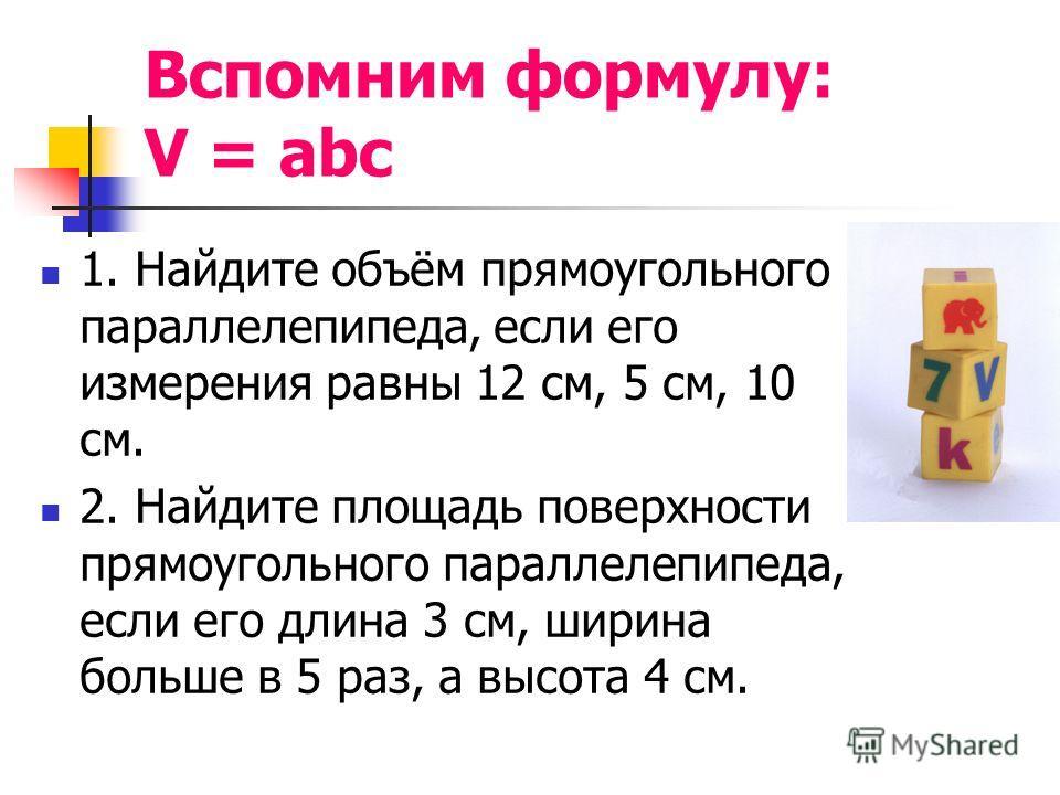 Вспомним формулу: V = abc 1. Найдите объём прямоугольного параллелепипеда, если его измерения равны 12 см, 5 см, 10 см. 2. Найдите площадь поверхности прямоугольного параллелепипеда, если его длина 3 см, ширина больше в 5 раз, а высота 4 см.