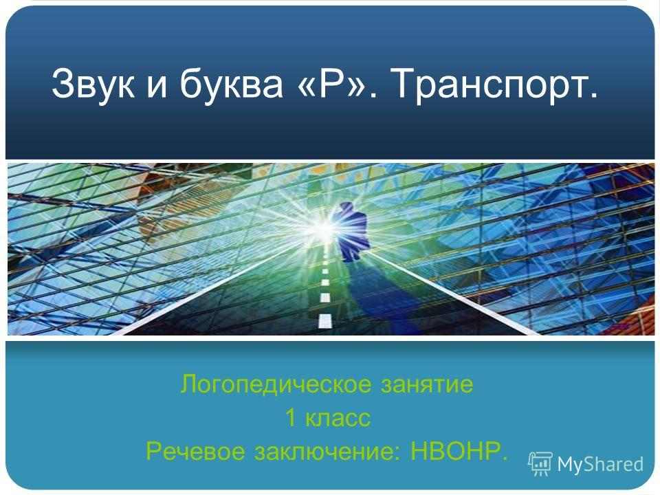 Звук и буква «Р». Транспорт. Логопедическое занятие 1 класс Речевое заключение: НВОНР.