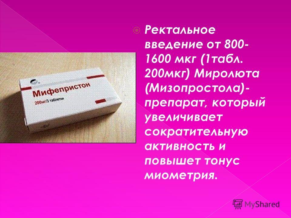 Ректальное введение от 800- 1600 мкг (1табл. 200мкг) Миролюта (Мизопростола)- препарат, который увеличивает сократительную активность и повышет тонус миометрия.