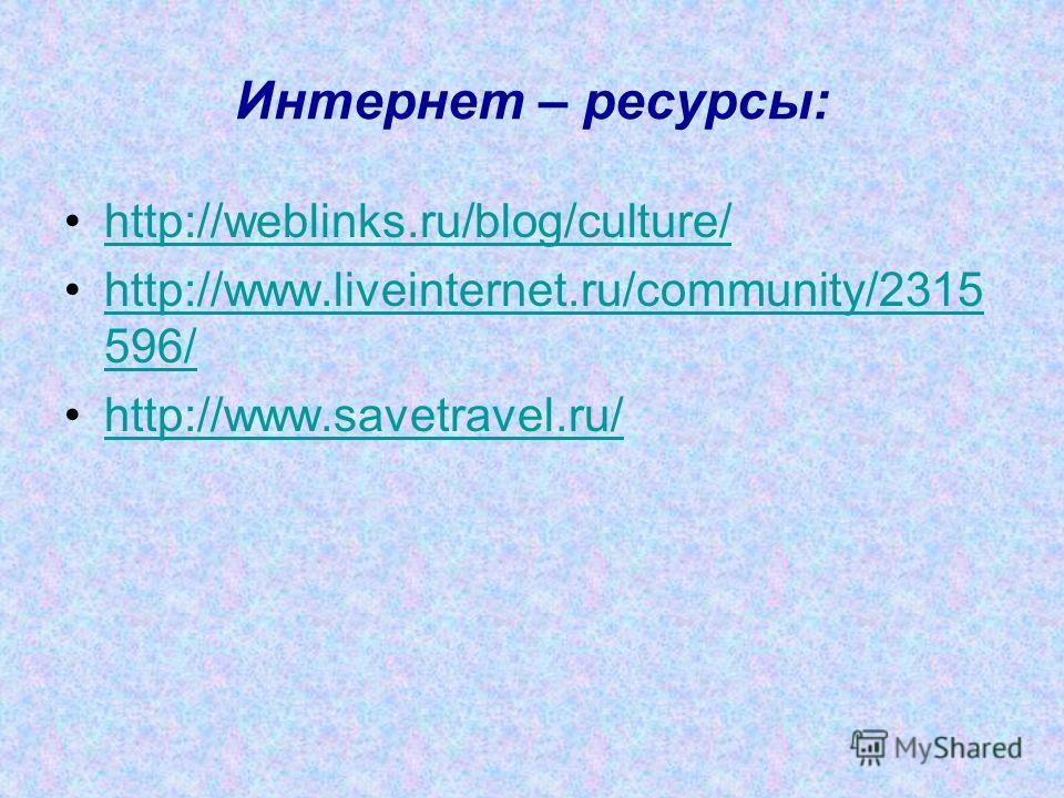 Интернет – ресурсы: http://weblinks.ru/blog/culture/ http://www.liveinternet.ru/community/2315 596/http://www.liveinternet.ru/community/2315 596/ http://www.savetravel.ru/