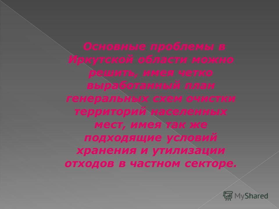 Основные проблемы в Иркутской области можно решить, имея четко выработанный план генеральных схем очистки территорий населенных мест, имея так же подходящие условий хранения и утилизации отходов в частном секторе.