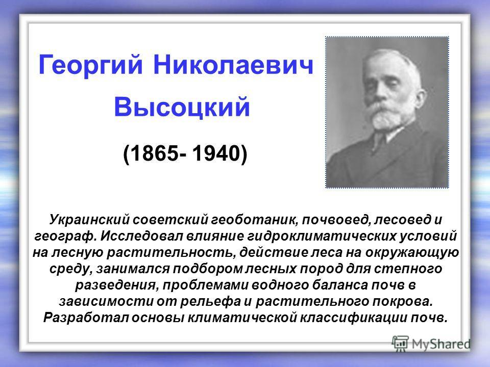 Украинский советский геоботаник, почвовед, лесовед и географ. Исследовал влияние гидроклиматических условий на лесную растительность, действие леса на окружающую среду, занимался подбором лесных пород для степного разведения, проблемами водного балан