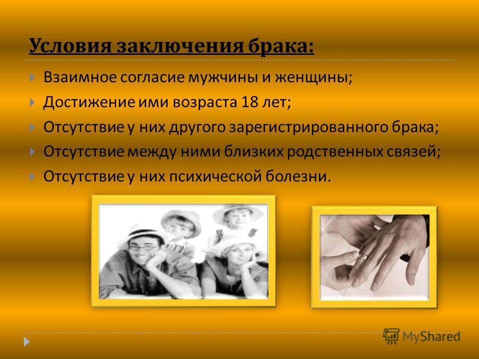 Условия заключения брака : Взаимное согласие мужчины и женщины ; Достижение ими возраста 18 лет ; Отсутствие у них другого зарегистрированного брака ; Отсутствие между ними близких родственных связей ; Отсутствие у них психической болезни.