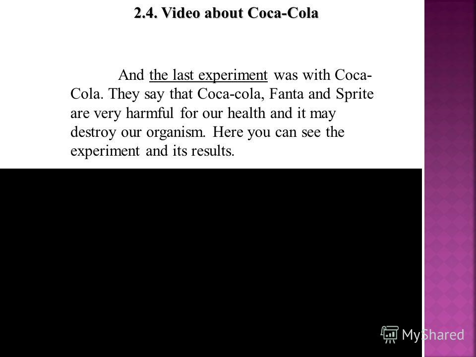 2.4. Video about Coca-Cola 2.4. Video about Coca-Cola And the last experiment was with Coca- Cola. They say that Coca-cola, Fanta and Sprite are very harmful for our health and it may destroy our organism. Here you can see the experiment and its resu