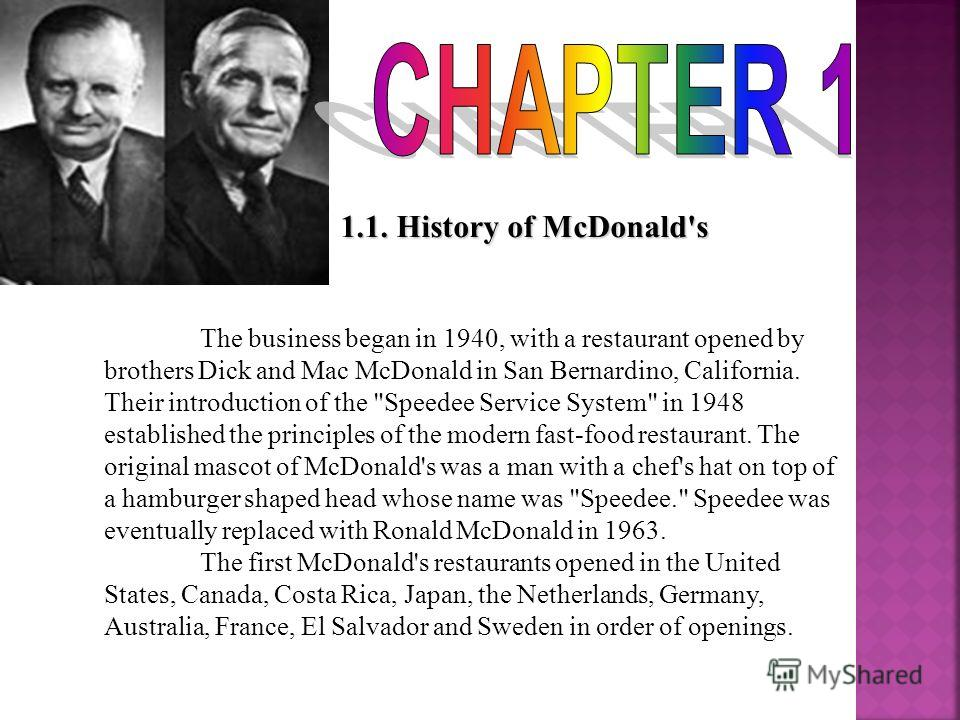1.1. History of McDonald's The business began in 1940, with a restaurant opened by brothers Dick and Mac McDonald in San Bernardino, California. Their introduction of the