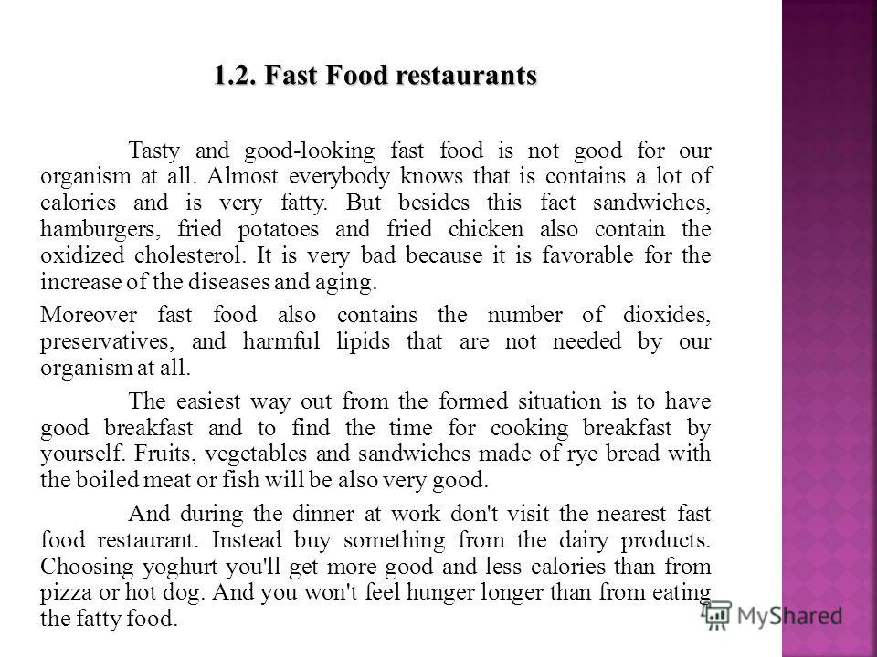 1.2. Fast Food restaurants Tasty and good-looking fast food is not good for our organism at all. Almost everybody knows that is contains a lot of calories and is very fatty. But besides this fact sandwiches, hamburgers, fried potatoes and fried chick