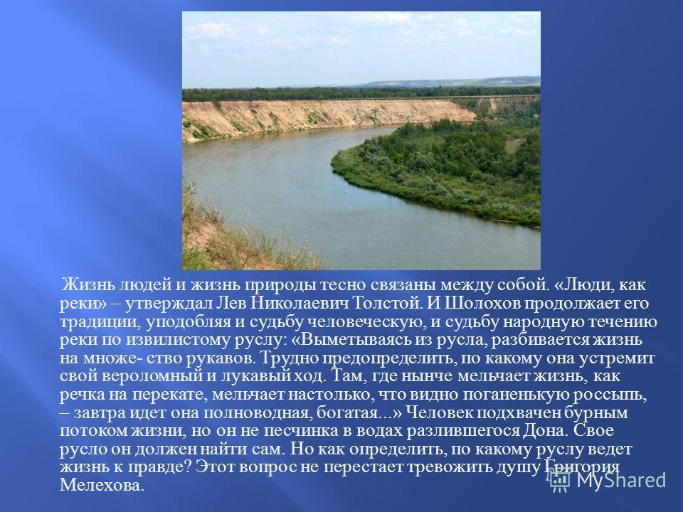 Жизнь людей и жизнь природы тесно связаны между собой. « Люди, как реки » – утверждал Лев Николаевич Толстой. И Шолохов продолжает его традиции, уподобляя и судьбу человеческую, и судьбу народную течению реки по извилистому руслу : « Выметываясь из р