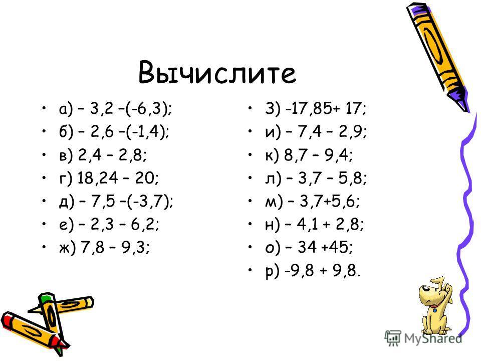 Вычислите а) – 3,2 –(-6,3); б) – 2,6 –(-1,4); в) 2,4 – 2,8; г) 18,24 – 20; д) – 7,5 –(-3,7); е) – 2,3 – 6,2; ж) 7,8 – 9,3; З) -17,85+ 17; и) – 7,4 – 2,9; к) 8,7 – 9,4; л) – 3,7 – 5,8; м) – 3,7+5,6; н) – 4,1 + 2,8; о) – 34 +45; р) -9,8 + 9,8.
