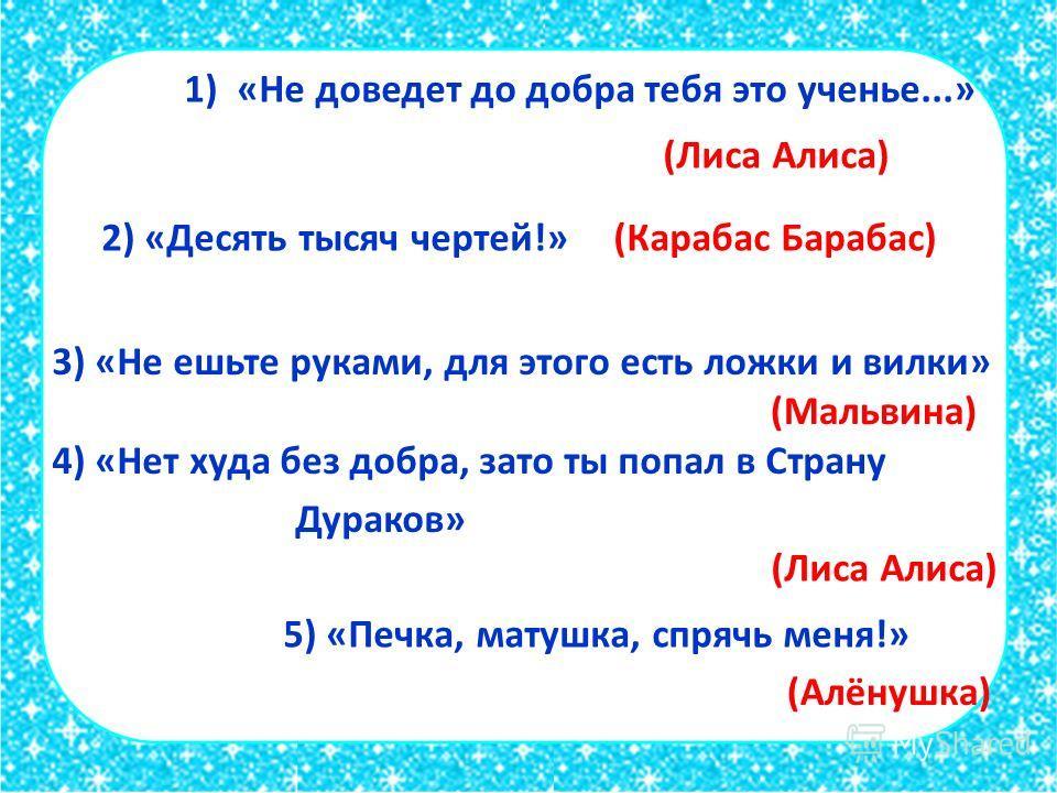 1) «Не доведет до добра тебя это ученье...» (Лиса Алиса) 2) «Десять тысяч чертей!» (Карабас Барабас) 3) «Не ешьте руками, для этого есть ложки и вилки» (Мальвина) 4) «Нет худа без добра, зато ты попал в Страну Дураков» (Лиса Алиса) 5) «Печка, матушка