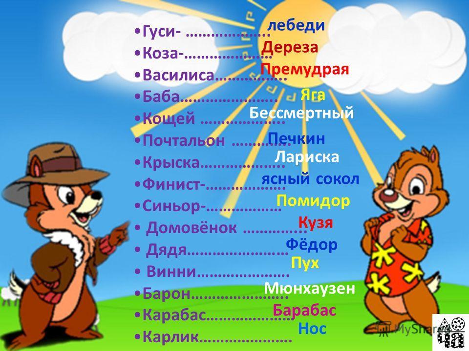 Гуси- ……………….. Коза-………………… Василиса…………….. Баба………………….. Кощей ……………….. Почтальон ………….. Крыска……………….. Финист-………………. Синьор-……………… Домовёнок …………... Дядя…………………… Винни…………………. Барон………………….. Карабас………………… Карлик…………………. лебеди Дереза Премудрая Бе