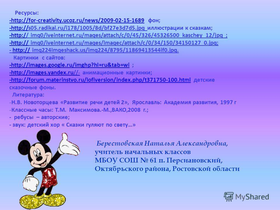 Ресурсы: -http://for-creativity.ucoz.ru/news/2009-02-15-1689-http://for-creativity.ucoz.ru/news/2009-02-15-1689 фон; -http://-http://s05.radikal.ru/i178/1005/8d/bf27e3d7d5.jpq иллюстрации к сказкам; -http:/-http:// imq0/iveinternet.ru/maqes/attach/c/
