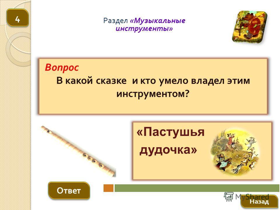 Вопрос В какой сказке и кто умело владел этим инструментом ? Ответ Раздел « Музыкальные инструменты » «Пастушья дудочка» Назад 4 4