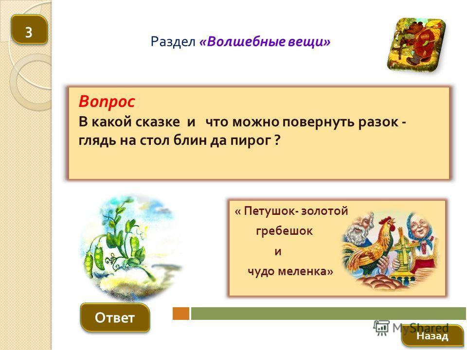 Вопрос В какой сказке и что можно повернуть разок - глядь на стол блин да пирог ? Ответ Раздел « Волшебные вещи » « Петушок - золотой гребешок и чудо меленка » Назад 3 3