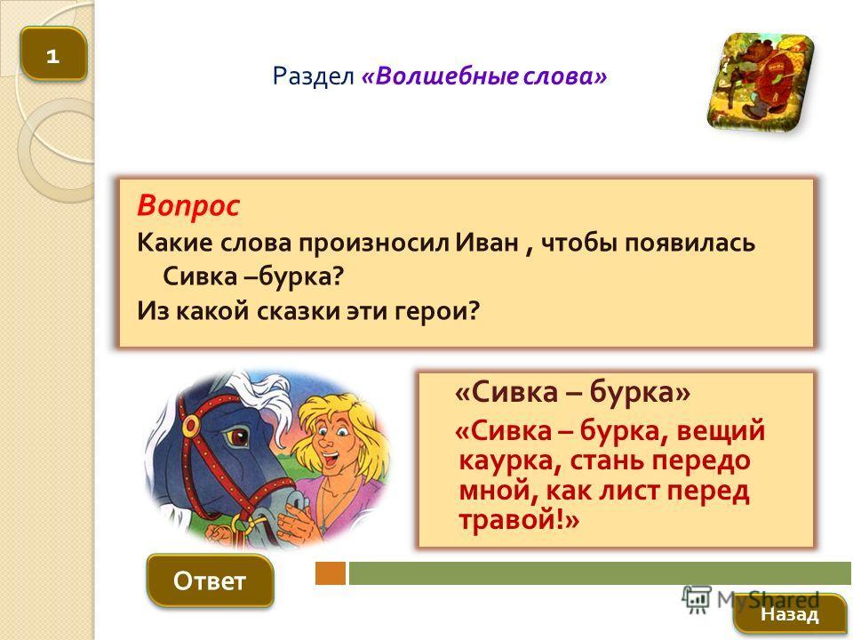 Вопрос Какие слова произносил Иван, чтобы появилась Сивка – бурка ? Из какой сказки эти герои ? Ответ Раздел « Волшебные слова » « Сивка – бурка » « Сивка – бурка, вещий каурка, стань передо мной, как лист перед травой !» Назад 1 1