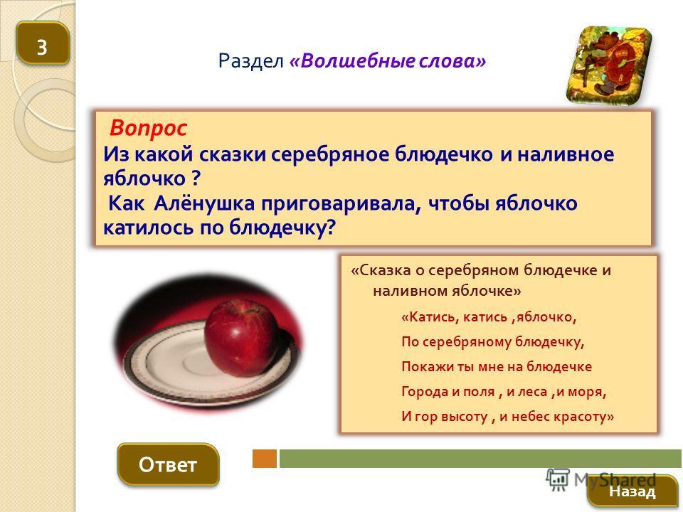 Вопрос Из какой сказки серебряное блюдечко и наливное яблочко ? Как Алёнушка приговаривала, чтобы яблочко катилось по блюдечку ? Ответ Раздел « Волшебные слова » « Сказка о серебряном блюдечке и наливном яблочке » « Катись, катись, яблочко, По серебр