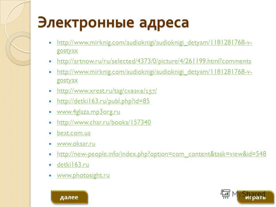 Электронные адреса http://www.mirknig.com/audioknigi/audioknigi_detyam/1181281768-v- gostyax http://www.mirknig.com/audioknigi/audioknigi_detyam/1181281768-v- gostyax http://artnow.ru/ru/selected/4373/0/picture/4/261199.html?comments http://www.mirkn