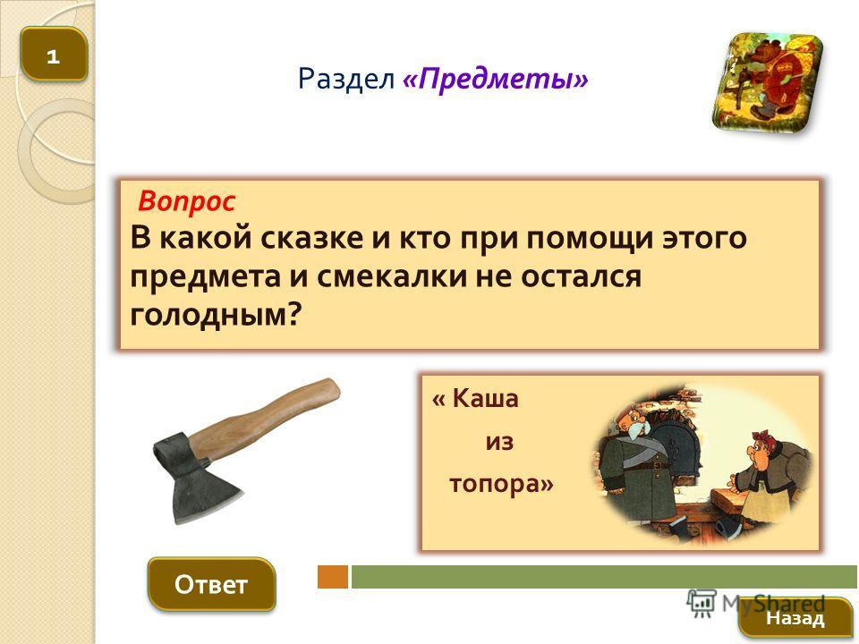 Вопрос В какой сказке и кто при помощи этого предмета и смекалки не остался голодным ? Ответ Раздел « Предметы » « Каша из топора » Назад 1 1