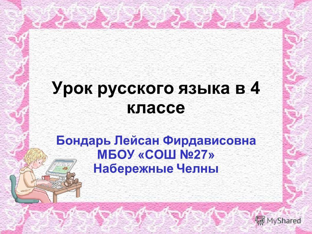 Урок русского языка в 4 классе Бондарь Лейсан Фирдависовна МБОУ «СОШ 27» Набережные Челны
