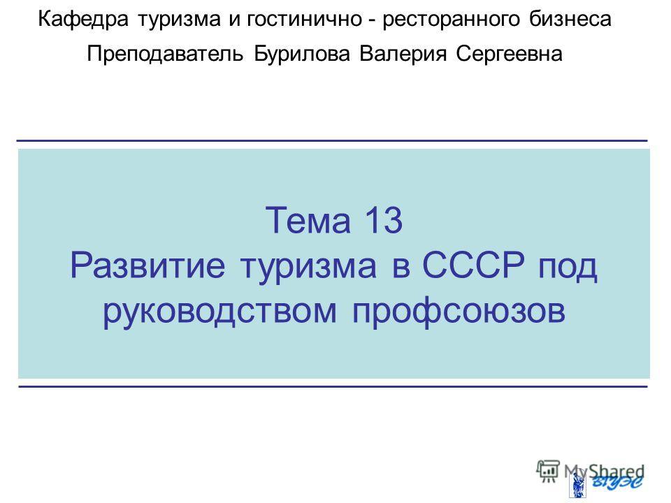 Тема 13 Развитие туризма в СССР под руководством профсоюзов Кафедра туризма и гостинично - ресторанного бизнеса Преподаватель Бурилова Валерия Сергеевна